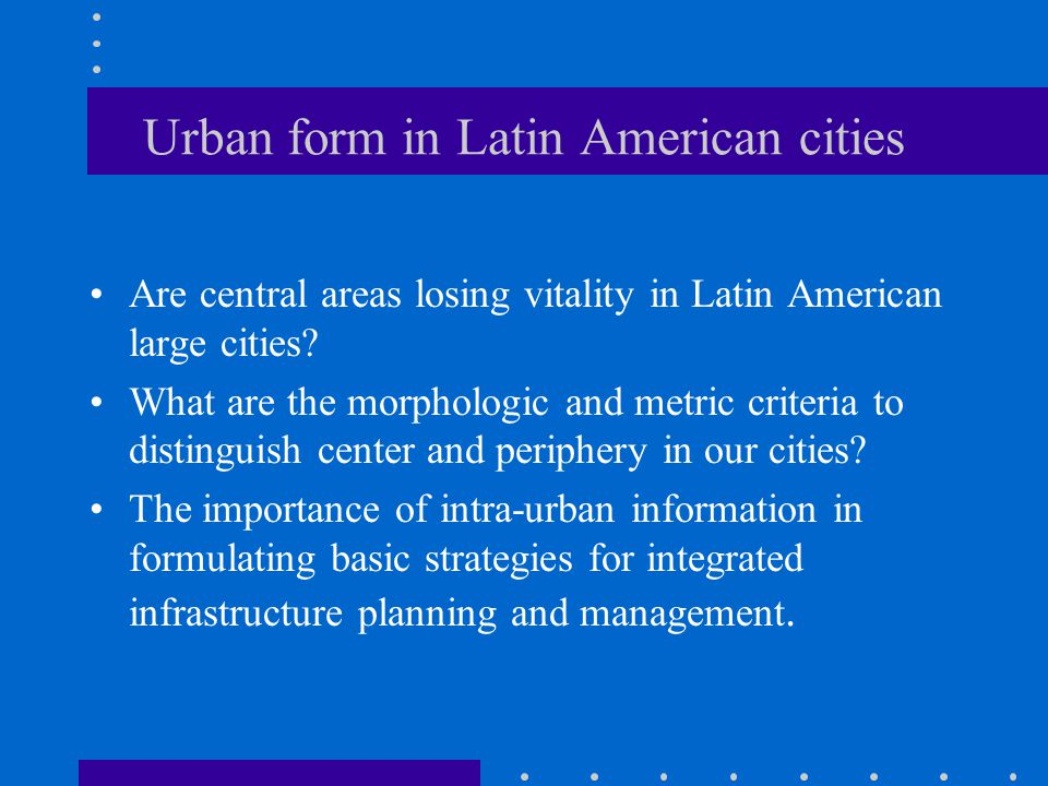 Urban form in Latin American cities Are central areas losing vitality in Latin American large cities.