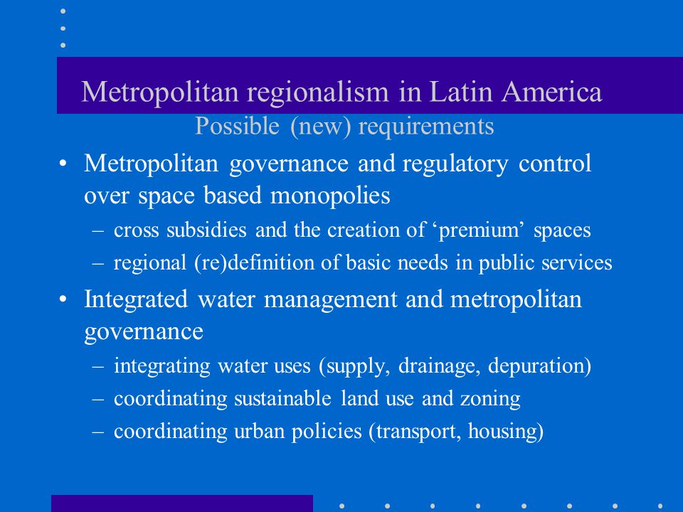 Metropolitan regionalism in Latin America Possible (new) requirements Metropolitan governance and regulatory control over space based monopolies –cross subsidies and the creation of 'premium' spaces –regional (re)definition of basic needs in public services Integrated water management and metropolitan governance –integrating water uses (supply, drainage, depuration) –coordinating sustainable land use and zoning –coordinating urban policies (transport, housing)