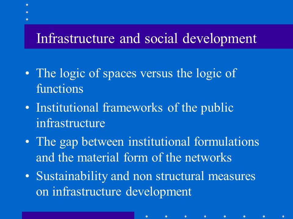 Infrastructure and social development The logic of spaces versus the logic of functions Institutional frameworks of the public infrastructure The gap between institutional formulations and the material form of the networks Sustainability and non structural measures on infrastructure development