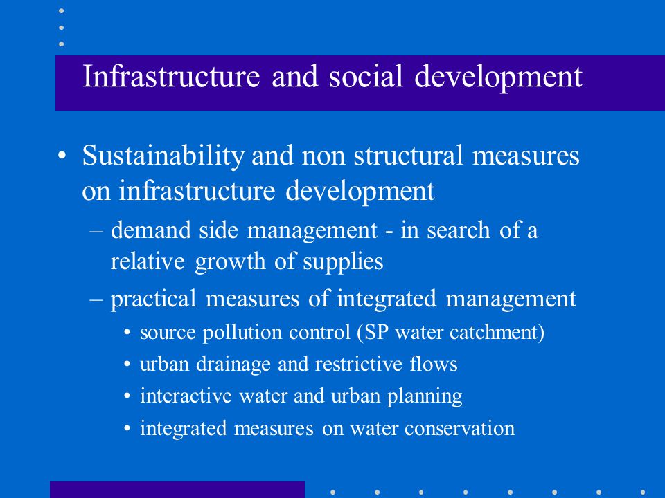 Infrastructure and social development Sustainability and non structural measures on infrastructure development –demand side management - in search of a relative growth of supplies –practical measures of integrated management source pollution control (SP water catchment) urban drainage and restrictive flows interactive water and urban planning integrated measures on water conservation