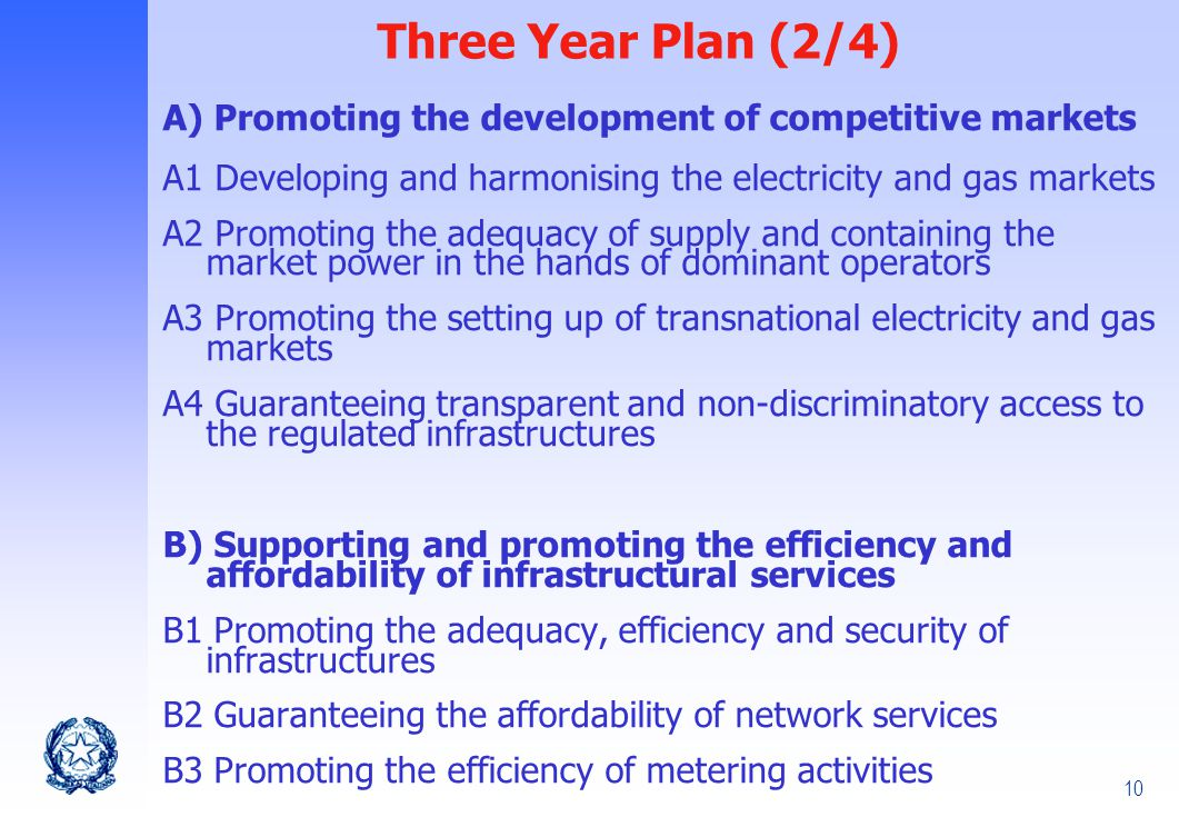10 Three Year Plan (2/4) A) Promoting the development of competitive markets A1 Developing and harmonising the electricity and gas markets A2 Promoting the adequacy of supply and containing the market power in the hands of dominant operators A3 Promoting the setting up of transnational electricity and gas markets A4 Guaranteeing transparent and non-discriminatory access to the regulated infrastructures B) Supporting and promoting the efficiency and affordability of infrastructural services B1 Promoting the adequacy, efficiency and security of infrastructures B2 Guaranteeing the affordability of network services B3 Promoting the efficiency of metering activities