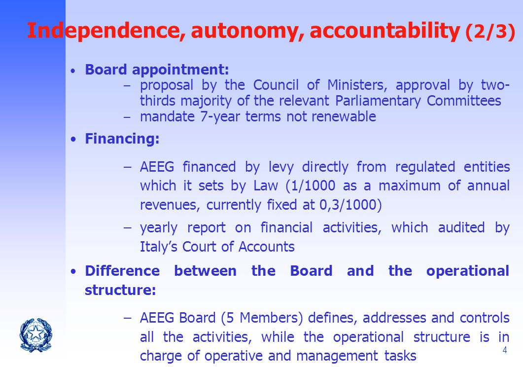 4 Independence, autonomy, accountability (2/3) Board appointment: – proposal by the Council of Ministers, approval by two- thirds majority of the relevant Parliamentary Committees – mandate 7-year terms not renewable Financing: –AEEG financed by levy directly from regulated entities which it sets by Law (1/1000 as a maximum of annual revenues, currently fixed at 0,3/1000) –yearly report on financial activities, which audited by Italy's Court of Accounts Difference between the Board and the operational structure: –AEEG Board (5 Members) defines, addresses and controls all the activities, while the operational structure is in charge of operative and management tasks