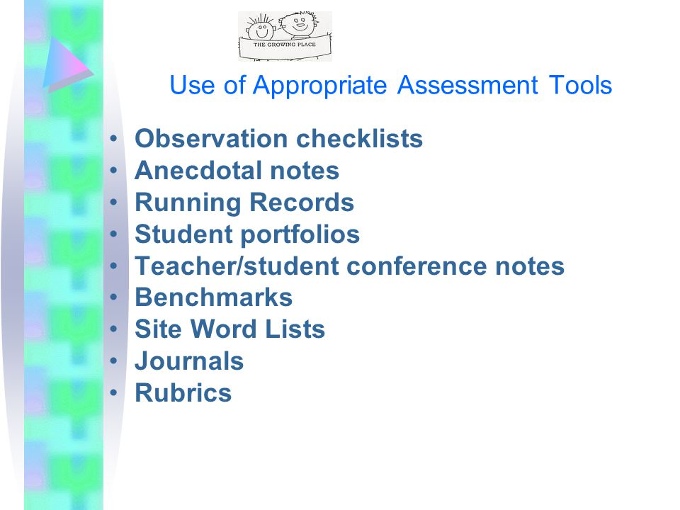 Use of Appropriate Assessment Tools Observation checklists Anecdotal notes Running Records Student portfolios Teacher/student conference notes Benchmarks Site Word Lists Journals Rubrics