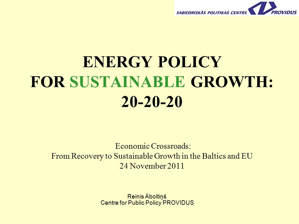 ENERGY POLICY FOR SUSTAINABLE GROWTH: Economic Crossroads: From Recovery to Sustainable Growth in the Baltics and EU 24 November 2011 Reinis Āboltiņš Centre for Public Policy PROVIDUS