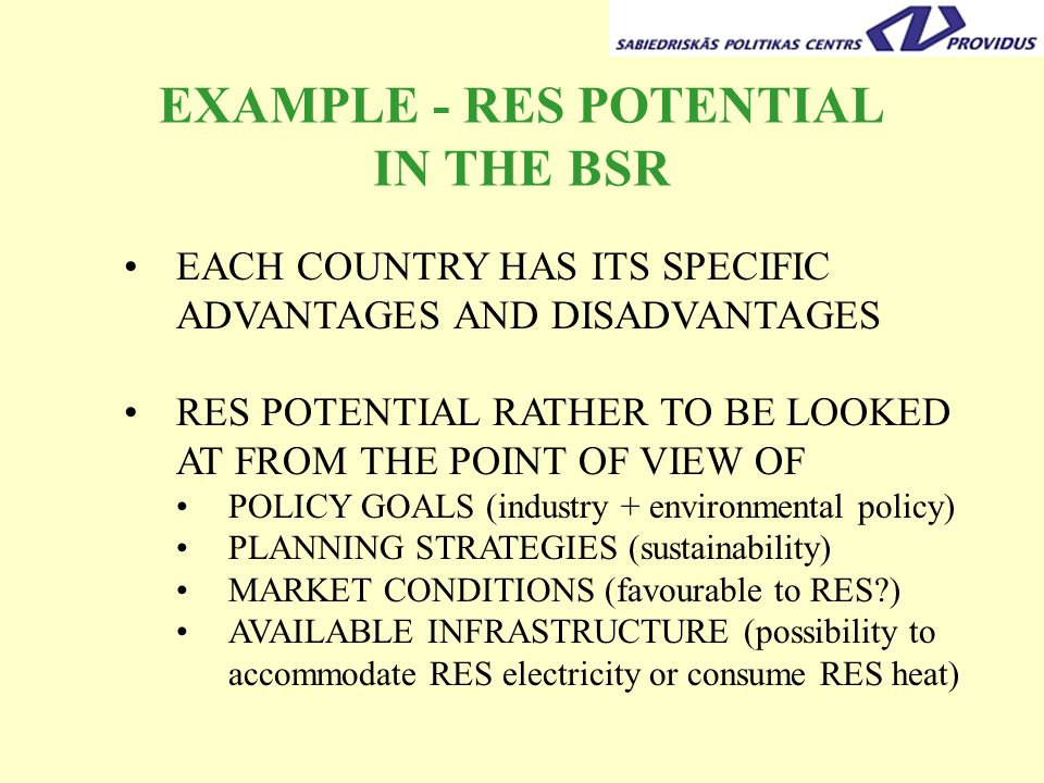 EXAMPLE - RES POTENTIAL IN THE BSR EACH COUNTRY HAS ITS SPECIFIC ADVANTAGES AND DISADVANTAGES RES POTENTIAL RATHER TO BE LOOKED AT FROM THE POINT OF VIEW OF POLICY GOALS (industry + environmental policy) PLANNING STRATEGIES (sustainability) MARKET CONDITIONS (favourable to RES ) AVAILABLE INFRASTRUCTURE (possibility to accommodate RES electricity or consume RES heat)