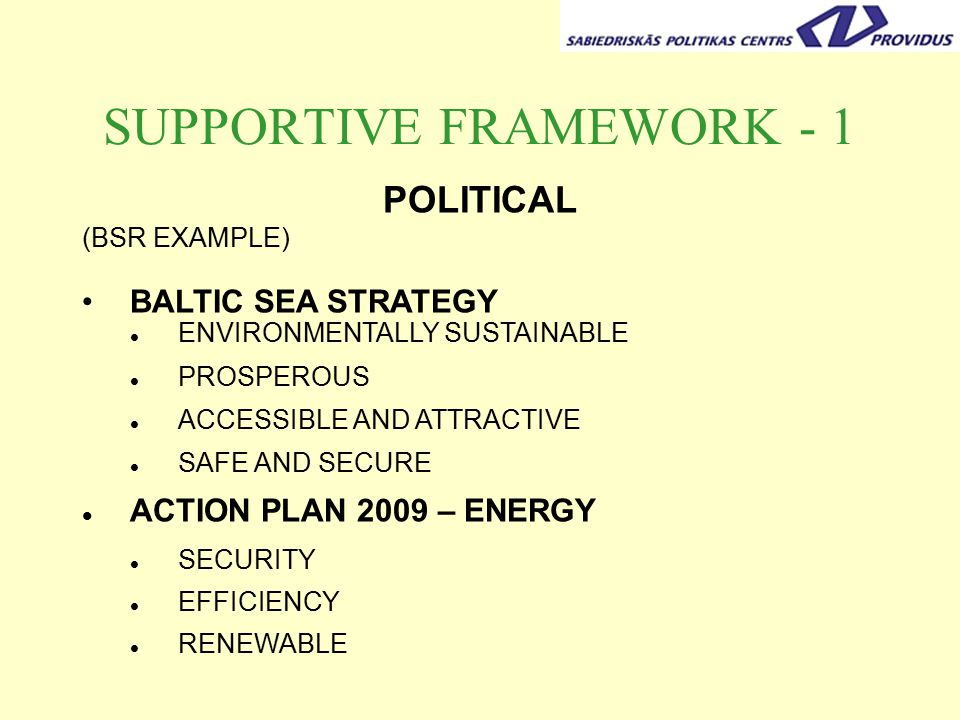 SUPPORTIVE FRAMEWORK - 1 POLITICAL (BSR EXAMPLE) BALTIC SEA STRATEGY ENVIRONMENTALLY SUSTAINABLE PROSPEROUS ACCESSIBLE AND ATTRACTIVE SAFE AND SECURE ACTION PLAN 2009 – ENERGY SECURITY EFFICIENCY RENEWABLE