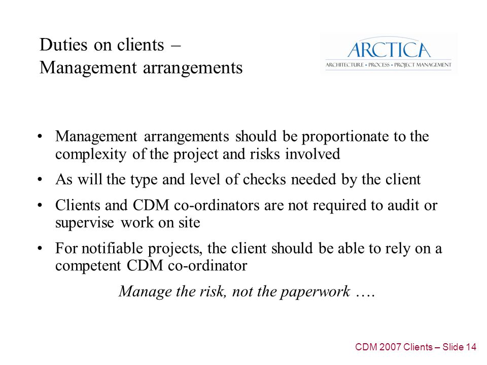 Duties on clients – Management arrangements Management arrangements should be proportionate to the complexity of the project and risks involved As will the type and level of checks needed by the client Clients and CDM co-ordinators are not required to audit or supervise work on site For notifiable projects, the client should be able to rely on a competent CDM co-ordinator Manage the risk, not the paperwork ….