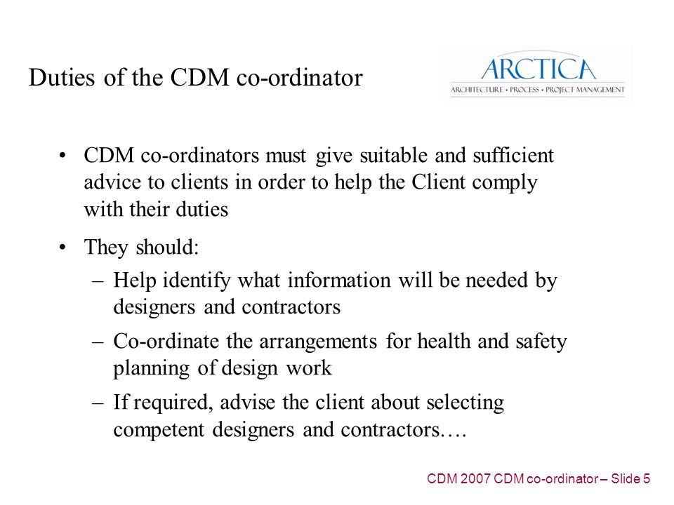 Duties of the CDM co-ordinator CDM co-ordinators must give suitable and sufficient advice to clients in order to help the Client comply with their duties They should: –Help identify what information will be needed by designers and contractors –Co-ordinate the arrangements for health and safety planning of design work –If required, advise the client about selecting competent designers and contractors….
