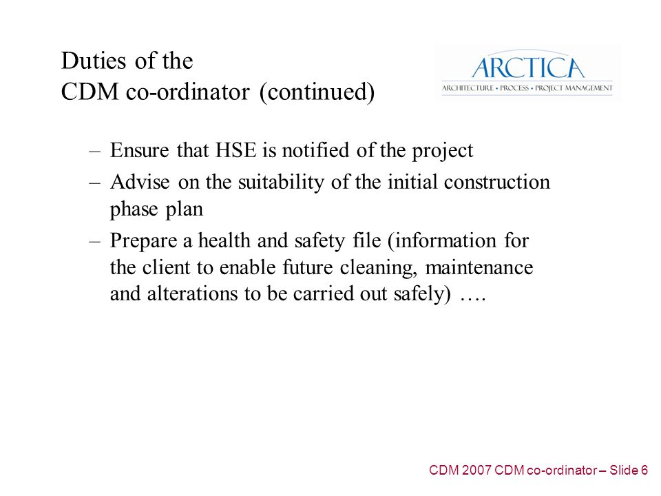 Duties of the CDM co-ordinator (continued) –Ensure that HSE is notified of the project –Advise on the suitability of the initial construction phase plan –Prepare a health and safety file (information for the client to enable future cleaning, maintenance and alterations to be carried out safely) ….