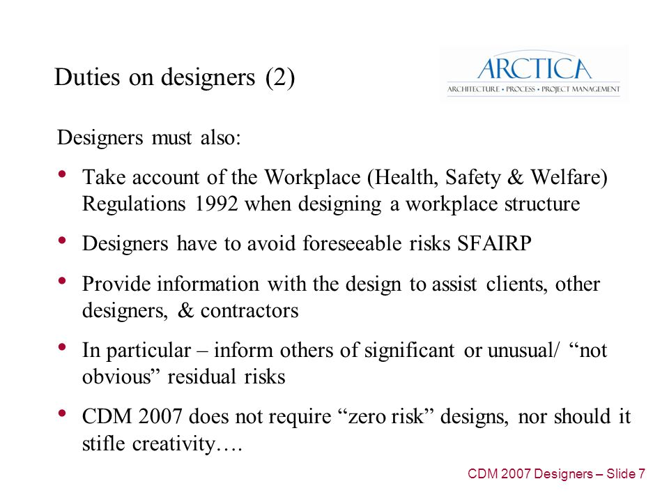 Duties on designers (2) Designers must also: Take account of the Workplace (Health, Safety & Welfare) Regulations 1992 when designing a workplace structure Designers have to avoid foreseeable risks SFAIRP Provide information with the design to assist clients, other designers, & contractors In particular – inform others of significant or unusual/ not obvious residual risks CDM 2007 does not require zero risk designs, nor should it stifle creativity….