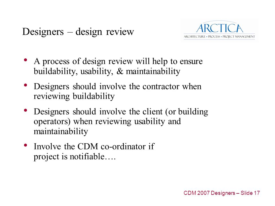 Designers – design review A process of design review will help to ensure buildability, usability, & maintainability Designers should involve the contractor when reviewing buildability Designers should involve the client (or building operators) when reviewing usability and maintainability Involve the CDM co-ordinator if project is notifiable….