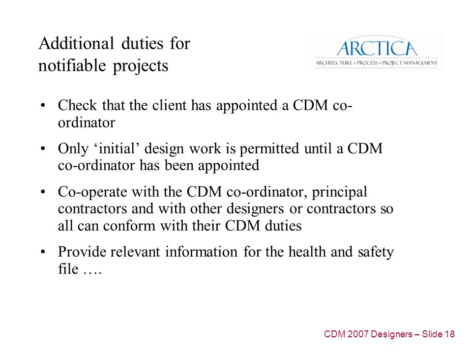 Additional duties for notifiable projects Check that the client has appointed a CDM co- ordinator Only 'initial' design work is permitted until a CDM co-ordinator has been appointed Co-operate with the CDM co-ordinator, principal contractors and with other designers or contractors so all can conform with their CDM duties Provide relevant information for the health and safety file ….