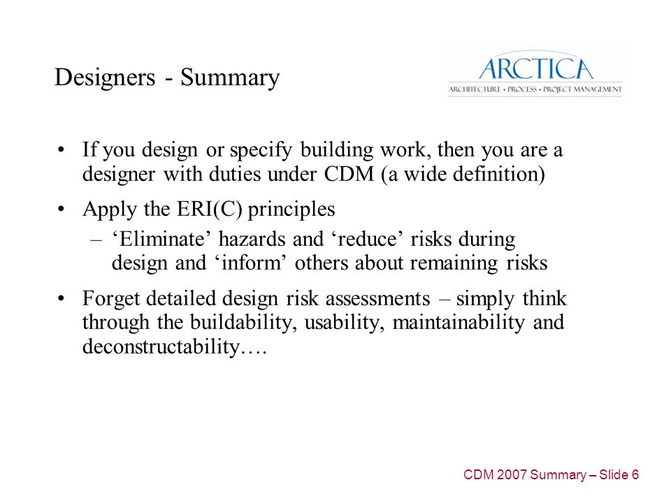 Designers - Summary If you design or specify building work, then you are a designer with duties under CDM (a wide definition) Apply the ERI(C) principles –'Eliminate' hazards and 'reduce' risks during design and 'inform' others about remaining risks Forget detailed design risk assessments – simply think through the buildability, usability, maintainability and deconstructability….
