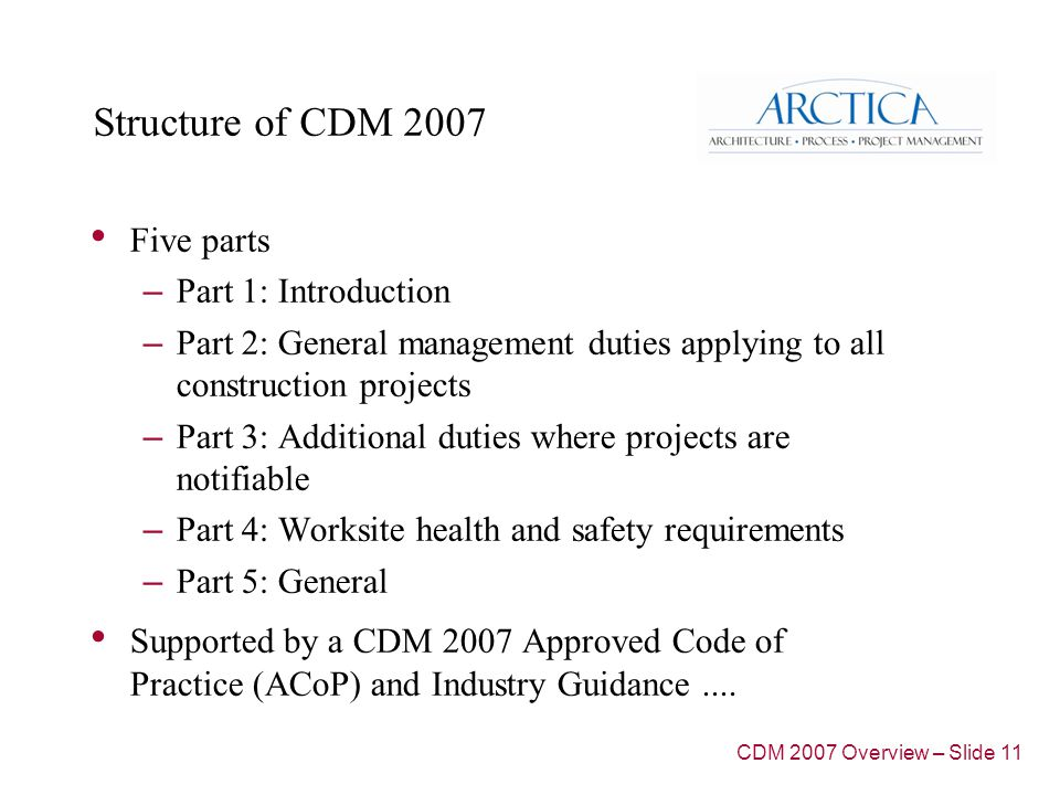 Structure of CDM 2007 Five parts – Part 1: Introduction – Part 2: General management duties applying to all construction projects – Part 3: Additional duties where projects are notifiable – Part 4: Worksite health and safety requirements – Part 5: General Supported by a CDM 2007 Approved Code of Practice (ACoP) and Industry Guidance....