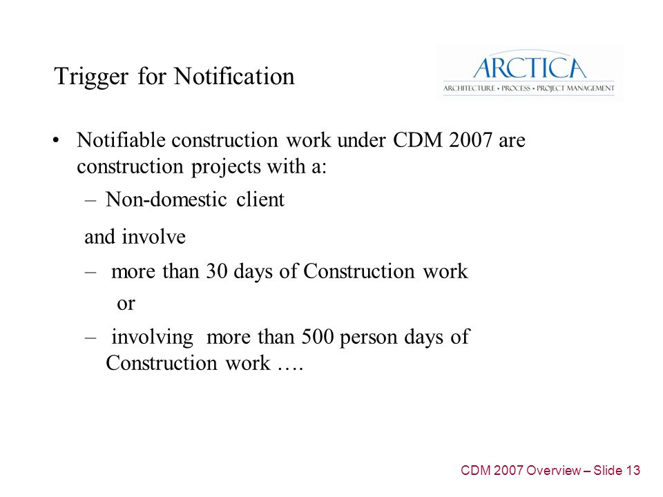 Trigger for Notification Notifiable construction work under CDM 2007 are construction projects with a: –Non-domestic client and involve – more than 30 days of Construction work or – involving more than 500 person days of Construction work ….