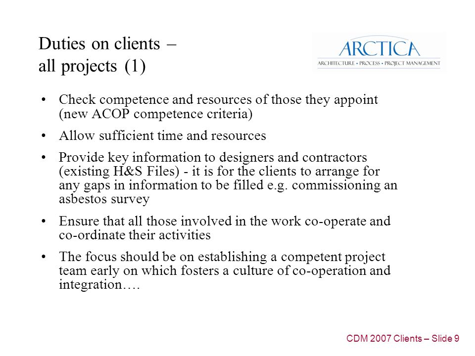 Duties on clients – all projects (1) Check competence and resources of those they appoint (new ACOP competence criteria) Allow sufficient time and resources Provide key information to designers and contractors (existing H&S Files) - it is for the clients to arrange for any gaps in information to be filled e.g.