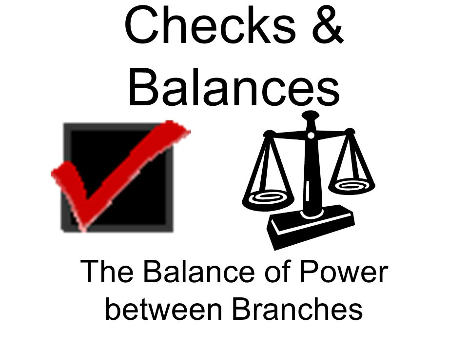 Checks & Balances The Balance of Power between Branches