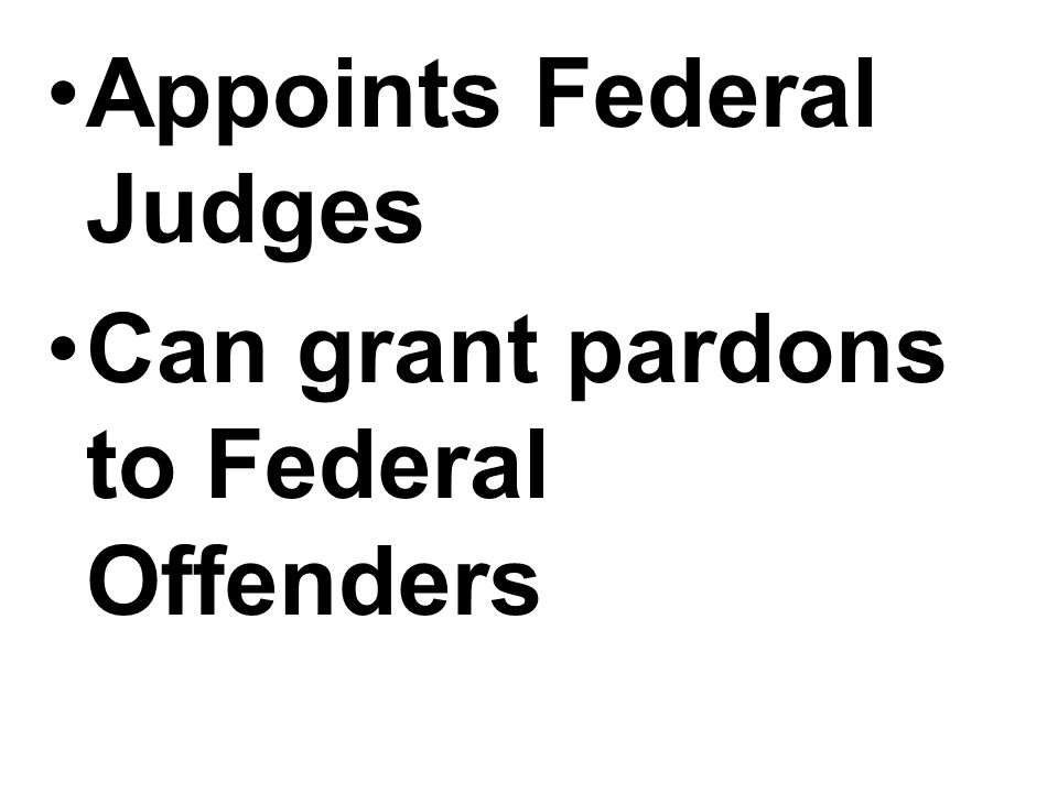 Appoints Federal Judges Can grant pardons to Federal Offenders