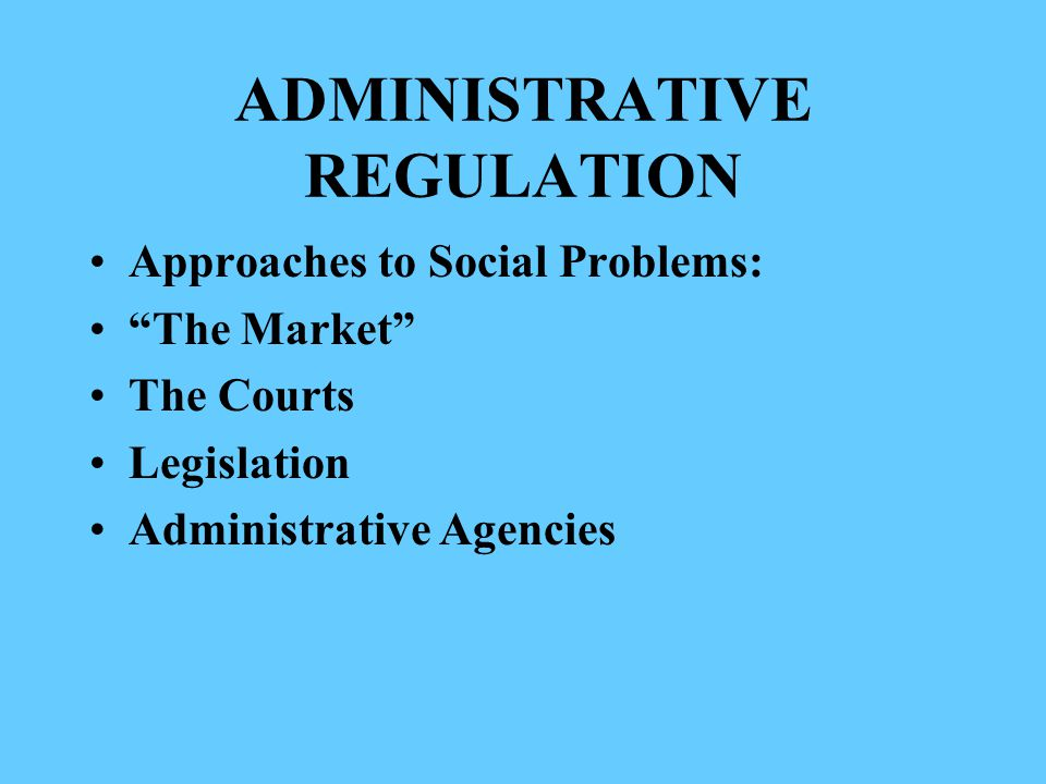 ADMINISTRATIVE REGULATION Approaches to Social Problems: The Market The Courts Legislation Administrative Agencies