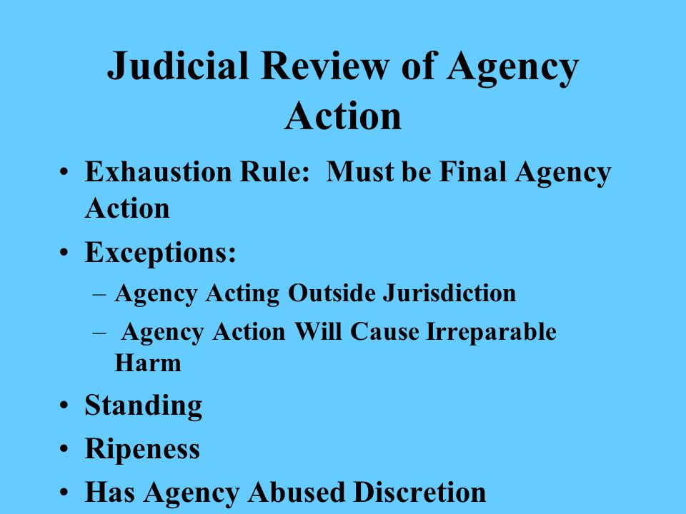 Judicial Review of Agency Action Exhaustion Rule: Must be Final Agency Action Exceptions: –Agency Acting Outside Jurisdiction – Agency Action Will Cause Irreparable Harm Standing Ripeness Has Agency Abused Discretion