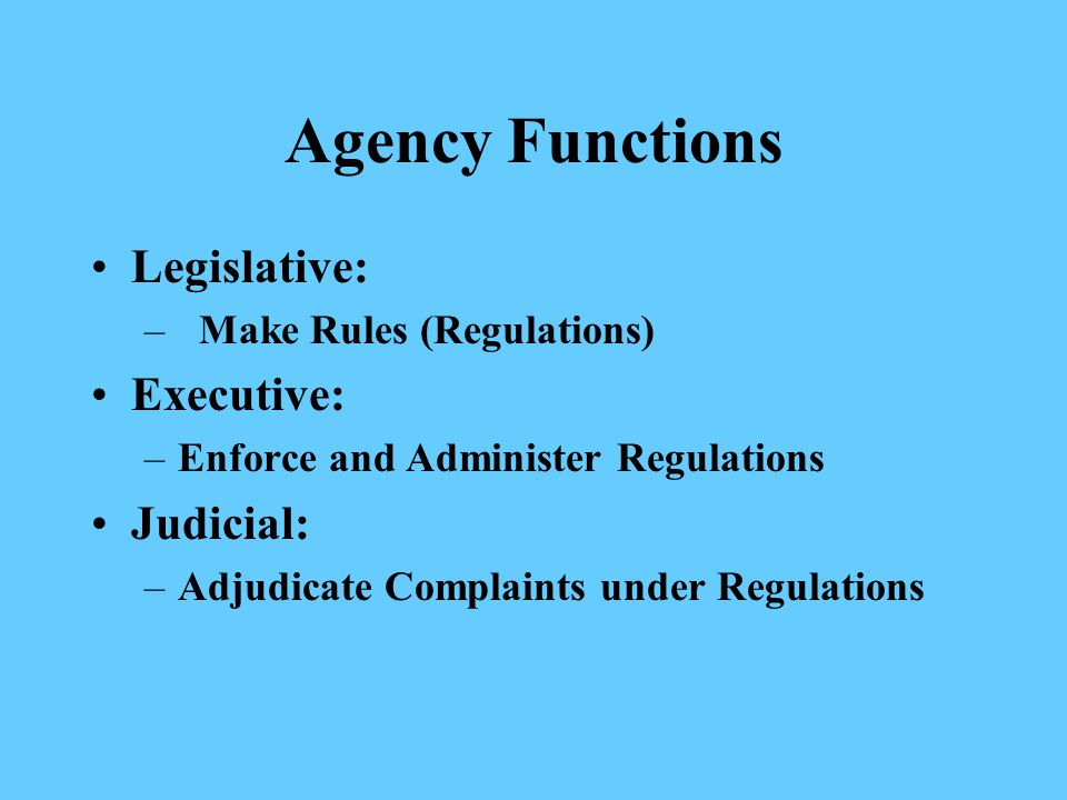 Agency Functions Legislative: – Make Rules (Regulations) Executive: –Enforce and Administer Regulations Judicial: –Adjudicate Complaints under Regulations