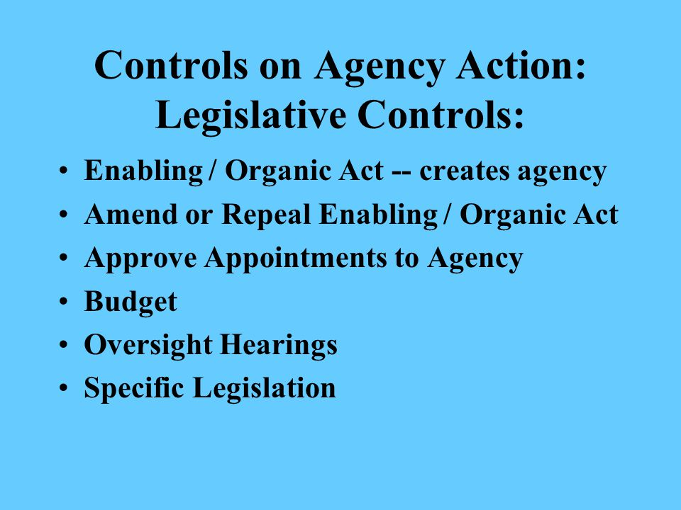 Controls on Agency Action: Legislative Controls: Enabling / Organic Act -- creates agency Amend or Repeal Enabling / Organic Act Approve Appointments to Agency Budget Oversight Hearings Specific Legislation