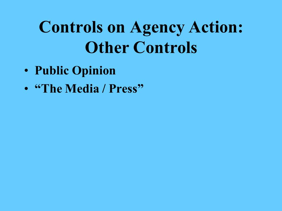 Controls on Agency Action: Other Controls Public Opinion The Media / Press