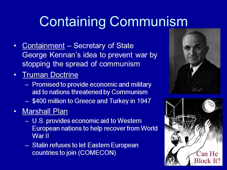 Containing Communism Containment – Secretary of State George Kennan's idea to prevent war by stopping the spread of communism Truman Doctrine –Promised to provide economic and military aid to nations threatened by Communism –$400 million to Greece and Turkey in 1947 Marshall Plan –U.S.
