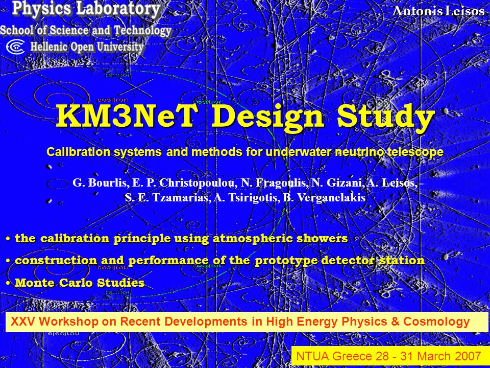 Antonis Leisos KM3NeT Design Study the calibration principle using atmospheric showers the calibration principle using atmospheric showers construction and performance of the prototype detector station construction and performance of the prototype detector station Monte Carlo Studies Monte Carlo Studies XXV Workshop on Recent Developments in High Energy Physics & Cosmology NTUA Greece March 2007 Calibration systems and methods for underwater neutrino telescope G.