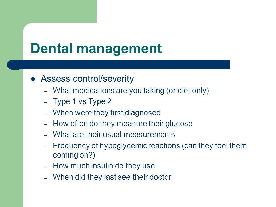Dental management Assess control/severity – What medications are you taking (or diet only) – Type 1 vs Type 2 – When were they first diagnosed – How often do they measure their glucose – What are their usual measurements – Frequency of hypoglycemic reactions (can they feel them coming on ) – How much insulin do they use – When did they last see their doctor
