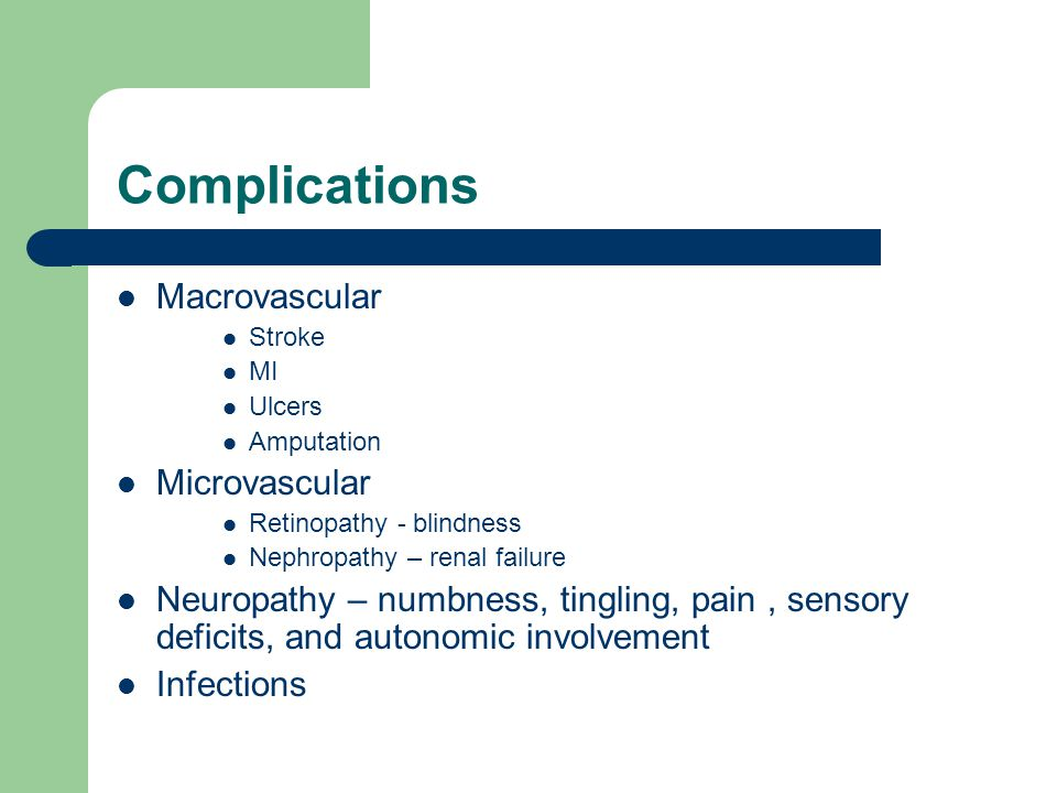 Complications Macrovascular Stroke MI Ulcers Amputation Microvascular Retinopathy - blindness Nephropathy – renal failure Neuropathy – numbness, tingling, pain, sensory deficits, and autonomic involvement Infections