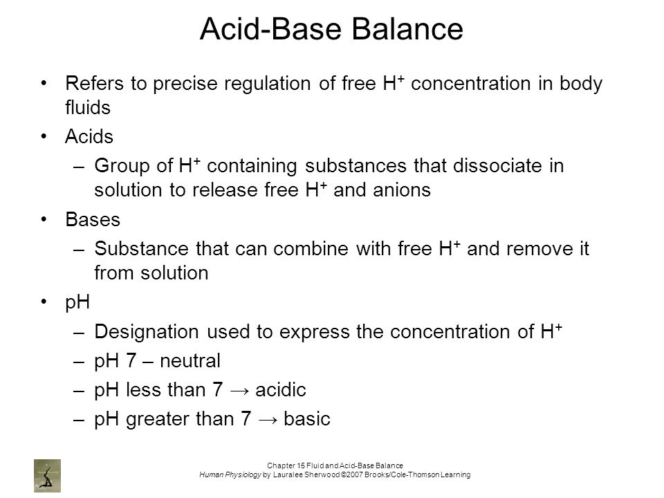 Chapter 15 Fluid and Acid-Base Balance Human Physiology by Lauralee Sherwood ©2007 Brooks/Cole-Thomson Learning Acid-Base Balance Refers to precise regulation of free H + concentration in body fluids Acids –Group of H + containing substances that dissociate in solution to release free H + and anions Bases –Substance that can combine with free H + and remove it from solution pH –Designation used to express the concentration of H + –pH 7 – neutral –pH less than 7 → acidic –pH greater than 7 → basic