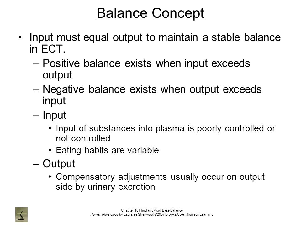Chapter 15 Fluid and Acid-Base Balance Human Physiology by Lauralee Sherwood ©2007 Brooks/Cole-Thomson Learning Balance Concept Input must equal output to maintain a stable balance in ECT.