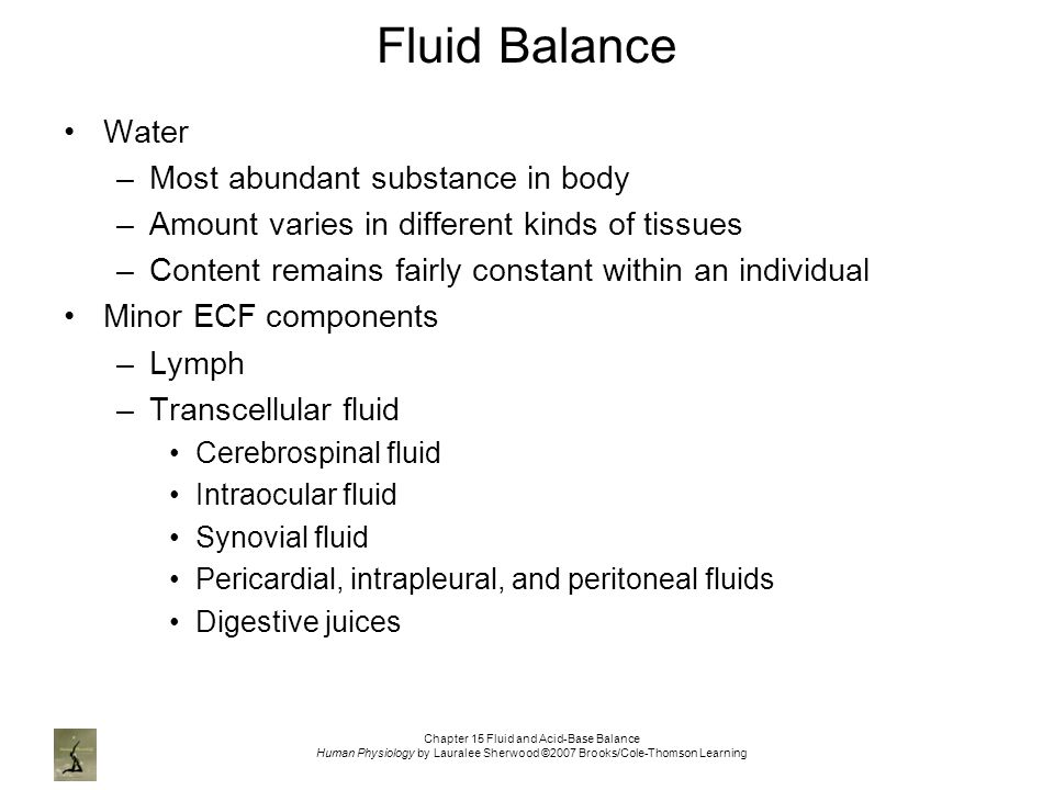 Chapter 15 Fluid and Acid-Base Balance Human Physiology by Lauralee Sherwood ©2007 Brooks/Cole-Thomson Learning Fluid Balance Water –Most abundant substance in body –Amount varies in different kinds of tissues –Content remains fairly constant within an individual Minor ECF components –Lymph –Transcellular fluid Cerebrospinal fluid Intraocular fluid Synovial fluid Pericardial, intrapleural, and peritoneal fluids Digestive juices