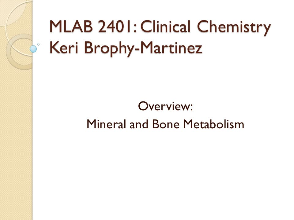 MLAB 2401: Clinical Chemistry Keri Brophy-Martinez Overview: Mineral and Bone Metabolism