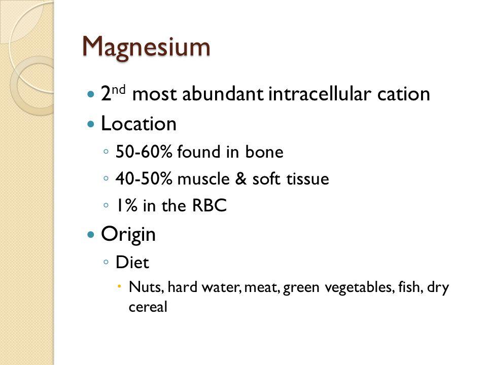 Magnesium 2 nd most abundant intracellular cation Location ◦ 50-60% found in bone ◦ 40-50% muscle & soft tissue ◦ 1% in the RBC Origin ◦ Diet  Nuts, hard water, meat, green vegetables, fish, dry cereal