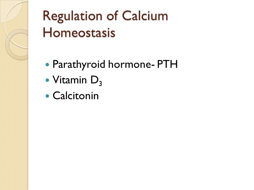 Regulation of Calcium Homeostasis Parathyroid hormone- PTH Vitamin D 3 Calcitonin