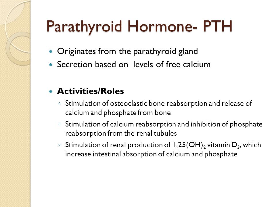 Parathyroid Hormone- PTH Originates from the parathyroid gland Secretion based on levels of free calcium Activities/Roles ◦ Stimulation of osteoclastic bone reabsorption and release of calcium and phosphate from bone ◦ Stimulation of calcium reabsorption and inhibition of phosphate reabsorption from the renal tubules ◦ Stimulation of renal production of 1,25(OH) 2 vitamin D 3, which increase intestinal absorption of calcium and phosphate