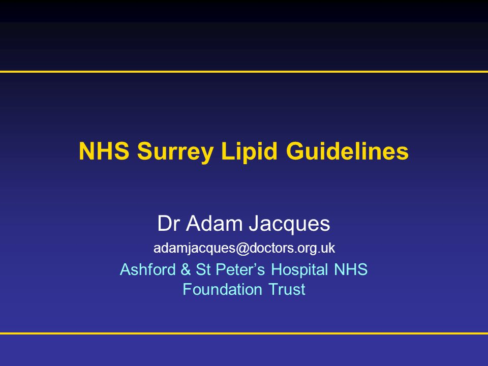 Prescribing Information is available at the end of this presentation NHS Surrey Lipid Guidelines Dr Adam Jacques Ashford & St Peter's Hospital NHS Foundation Trust