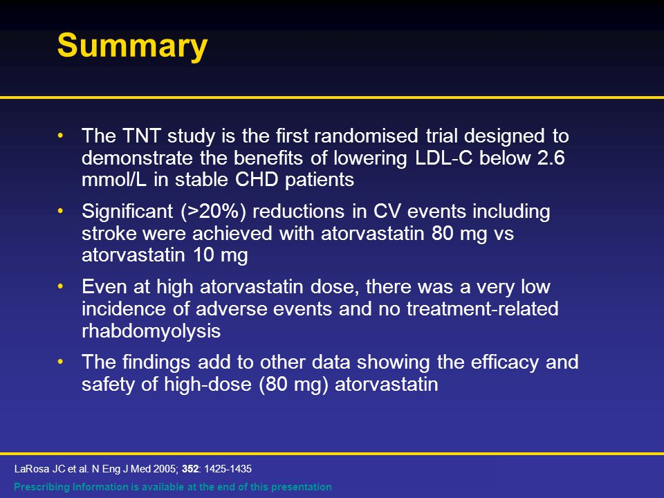 Prescribing Information is available at the end of this presentation Summary The TNT study is the first randomised trial designed to demonstrate the benefits of lowering LDL-C below 2.6 mmol/L in stable CHD patients Significant (>20%) reductions in CV events including stroke were achieved with atorvastatin 80 mg vs atorvastatin 10 mg Even at high atorvastatin dose, there was a very low incidence of adverse events and no treatment-related rhabdomyolysis The findings add to other data showing the efficacy and safety of high-dose (80 mg) atorvastatin LaRosa JC et al.