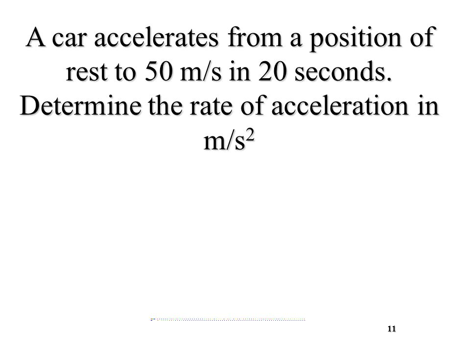 11 A car accelerates from a position of rest to 50 m/s in 20 seconds.