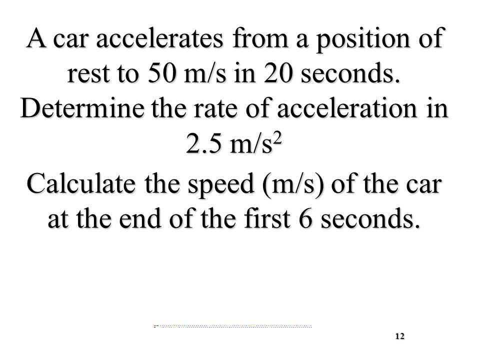 12 A car accelerates from a position of rest to 50 m/s in 20 seconds.