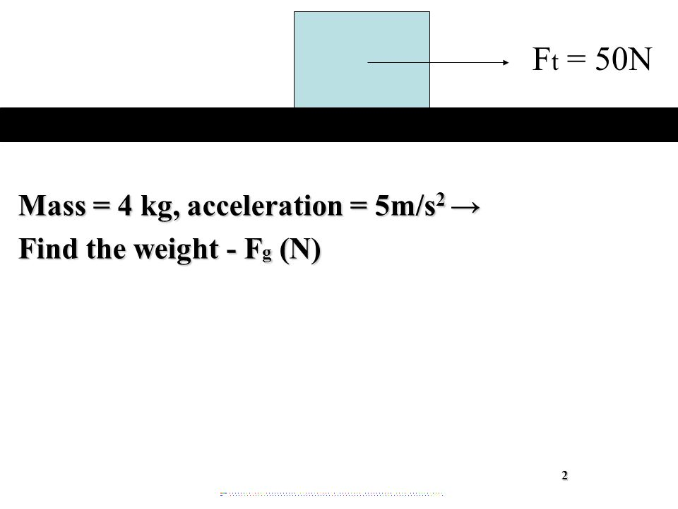 Mass = 4 kg, acceleration = 5m/s 2 → Find the weight - F g (N) 2 F t = 50N
