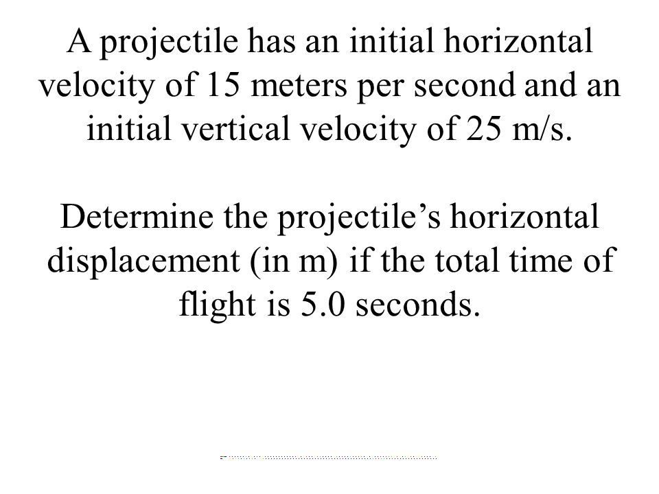 A projectile has an initial horizontal velocity of 15 meters per second and an initial vertical velocity of 25 m/s.