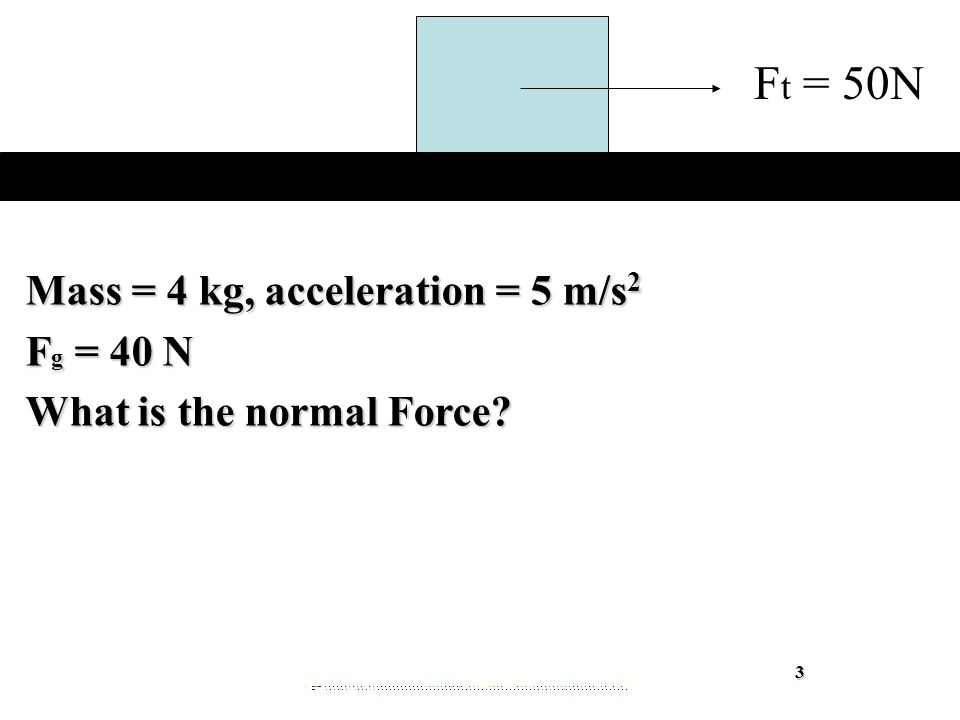 Mass = 4 kg, acceleration = 5 m/s 2 F g = 40 N What is the normal Force 3 F t = 50N