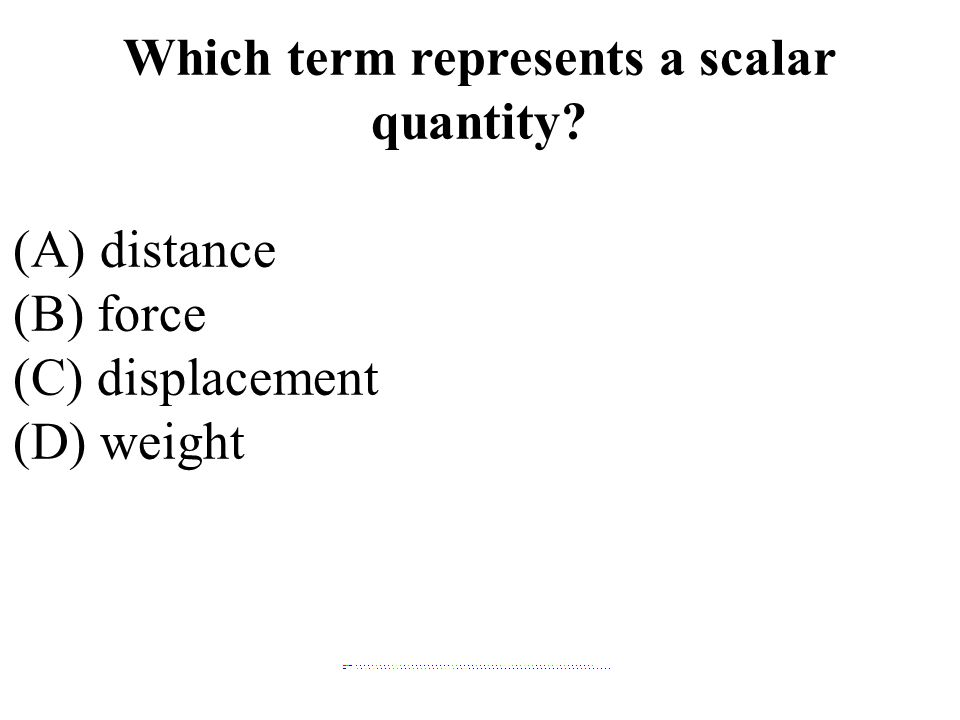 Which term represents a scalar quantity (A) distance (B) force (C) displacement (D) weight