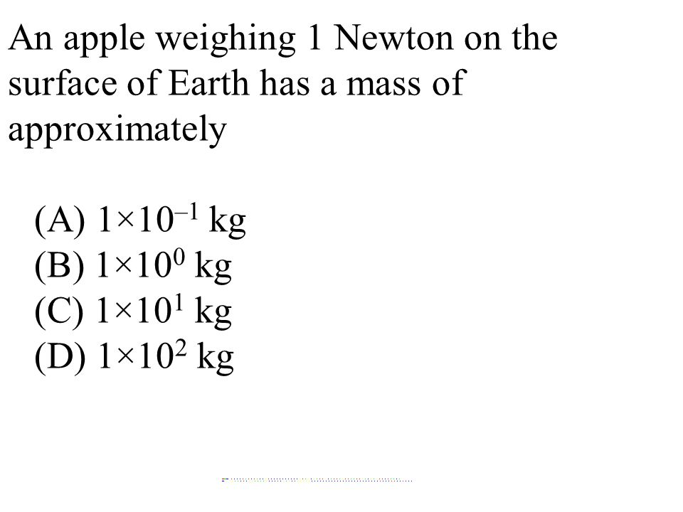 An apple weighing 1 Newton on the surface of Earth has a mass of approximately (A) 1×10 –1 kg (B) 1×10 0 kg (C) 1×10 1 kg (D) 1×10 2 kg