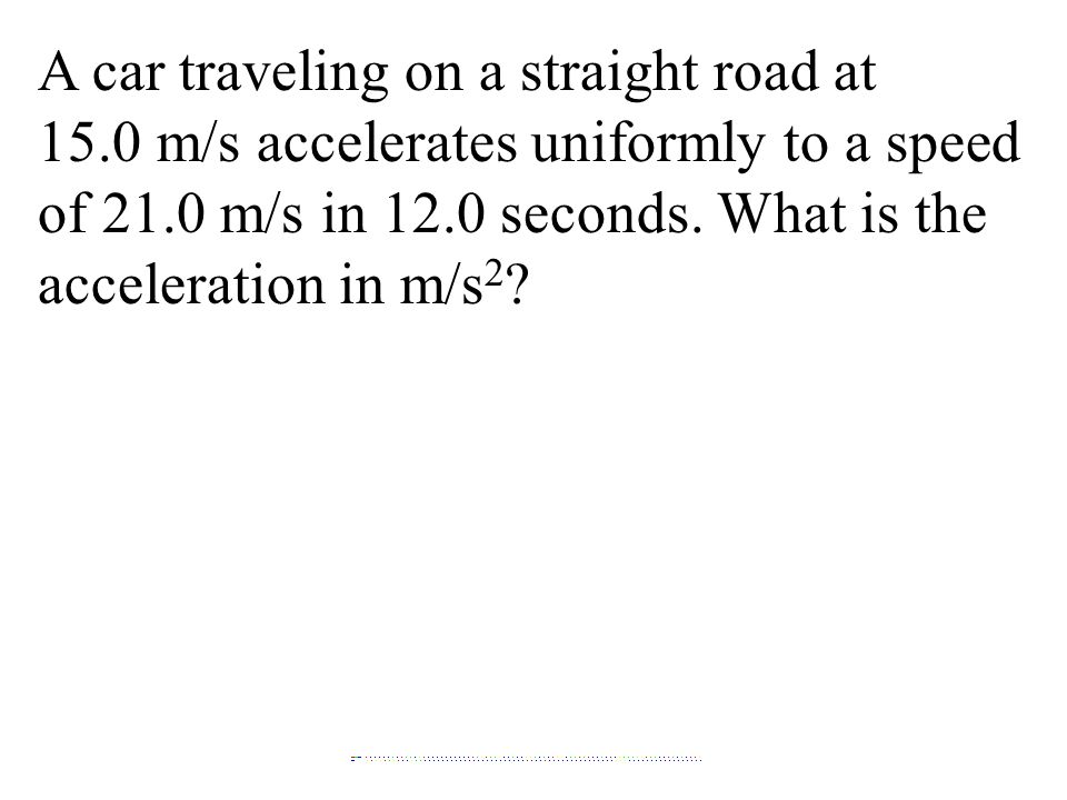 A car traveling on a straight road at 15.0 m/s accelerates uniformly to a speed of 21.0 m/s in 12.0 seconds.