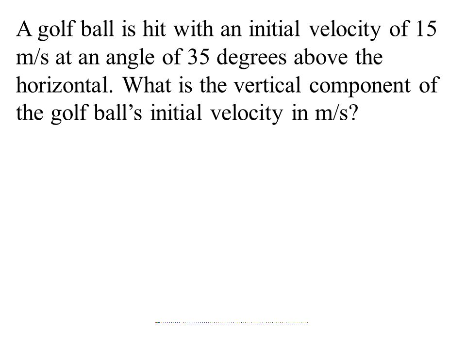 A golf ball is hit with an initial velocity of 15 m/s at an angle of 35 degrees above the horizontal.