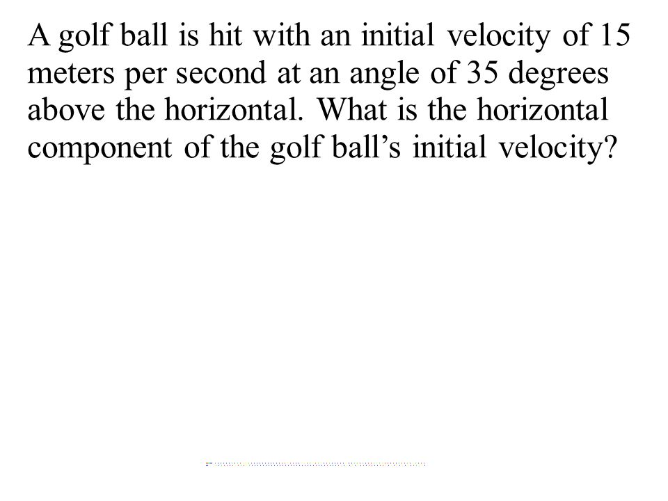 A golf ball is hit with an initial velocity of 15 meters per second at an angle of 35 degrees above the horizontal.